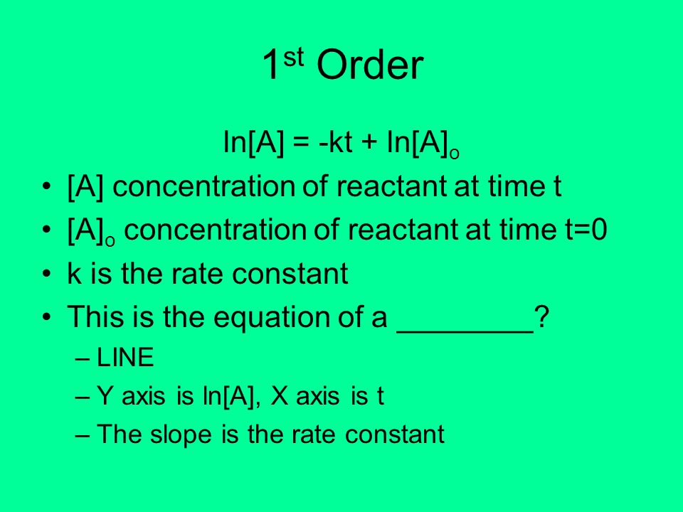 1st Order ln[A] = -kt + ln[A]o [A] concentration of reactant at time t